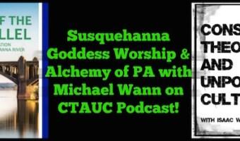 Susquehanna Goddess Worship & Alchemy of PA with Michael Wann on CTAUC Podcast!