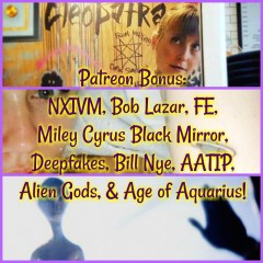 Patreon Bonus: NXIVM, Bob Lazar, FE, Miley Cyrus Black Mirror, Deepfakes, Bill Nye, AATIP, Alien Gods, & Age of Aquarius!