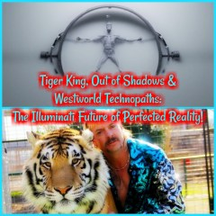 Tiger King, Out of Shadows & Westworld Technopaths: The Illuminati Future of Perfected Reality!
