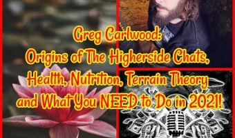 Greg Carlwood: Origins of The Higherside Chats, Health, Nutrition, Terrain Theory and What You NEED to Do in 2021!
