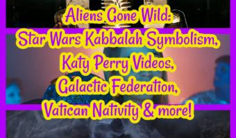 Aliens Gone Wild: Star Wars Kabbalah Symbolism, Katy Perry Videos, Galactic Federation, Vatican Nativity and more!