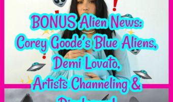 HALF Alien News: Corey Goode's Blue Aliens, Demi Lovato, Artists Channeling & Disclosure!