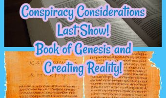 Conspiracy Considerations Last Show! Book of Genesis and Creating Reality!