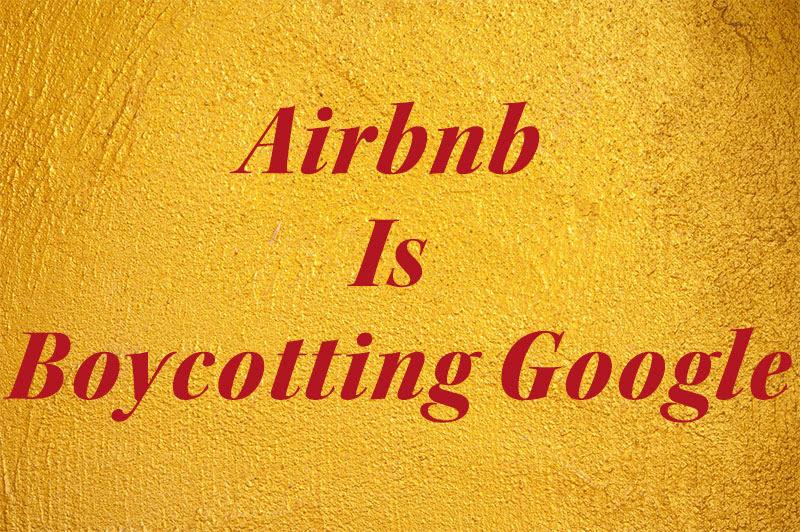 Airbnb Is Boycotting Google