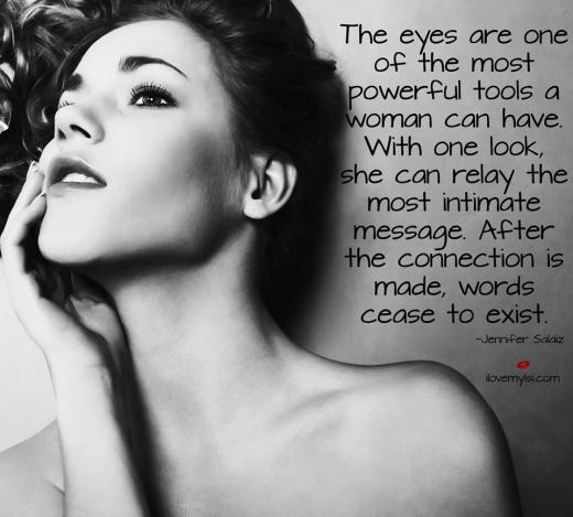 The eyes are one of the most powerful tools a woman can have. With one look, she can relay the most intimate message. After the connection is made, words cease to exist.