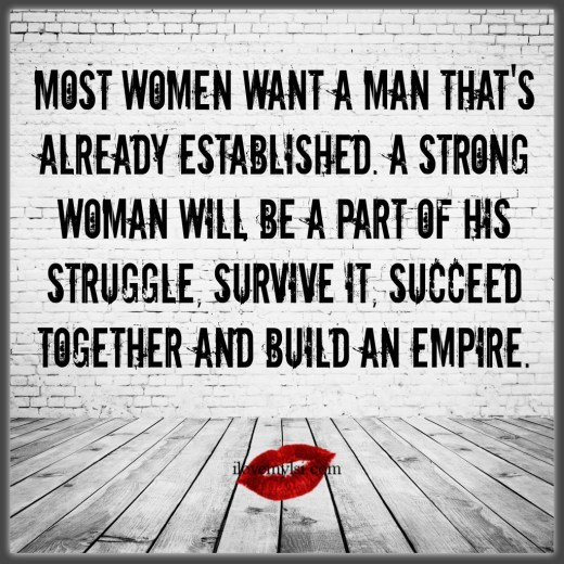 Most women want a man that's already established.