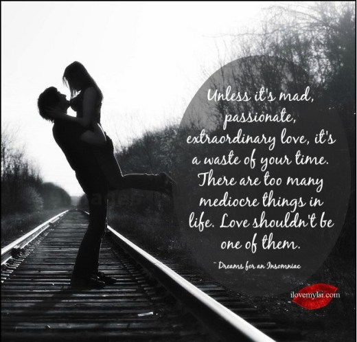 Unless it's mad, passionate, extraordinary love, it's a waste of your time.