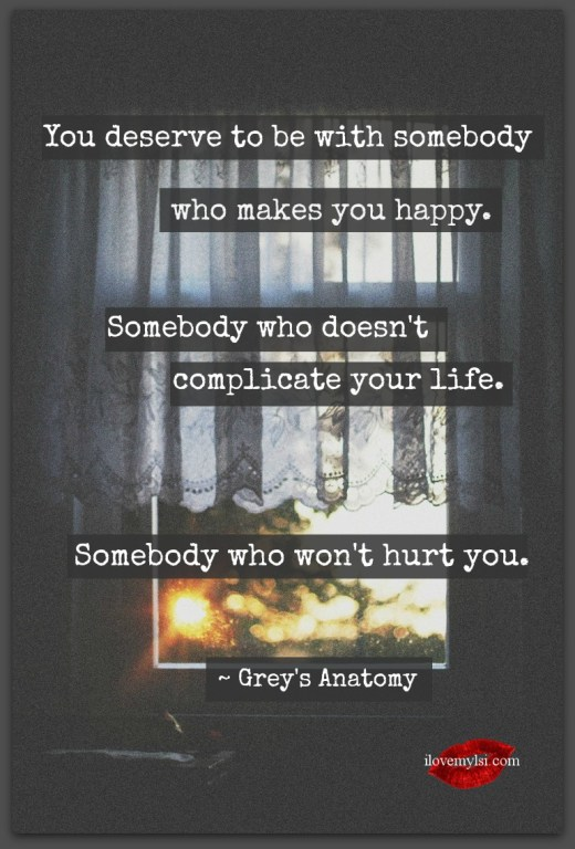 You deserve to be with somebody who makes you happy