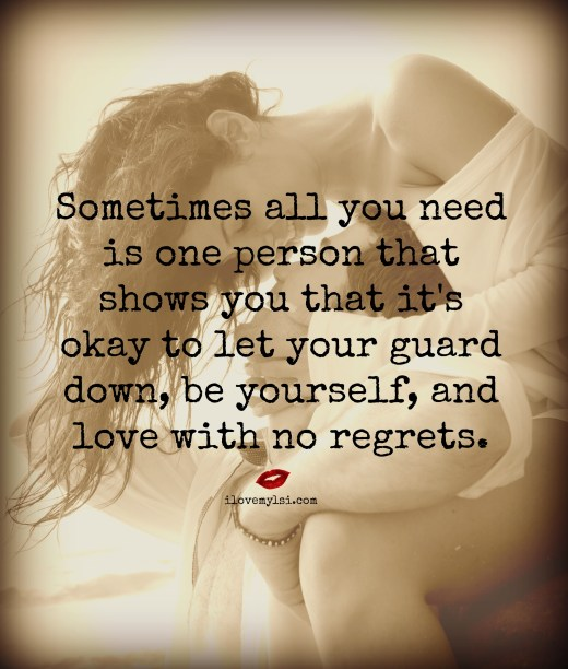 Sometimes all you need is one person that shows you it's okay to let your guard down, be yourself, and love with no regrets.