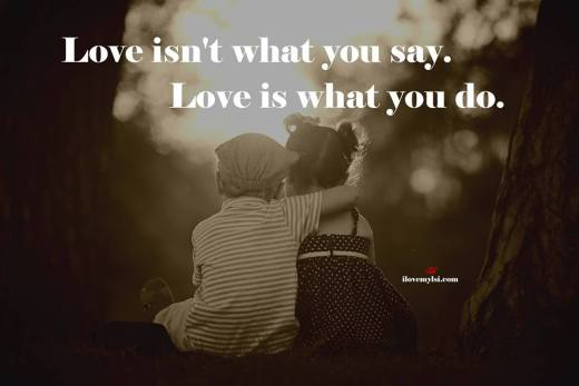 Love isn't what you say. Love is what you do.