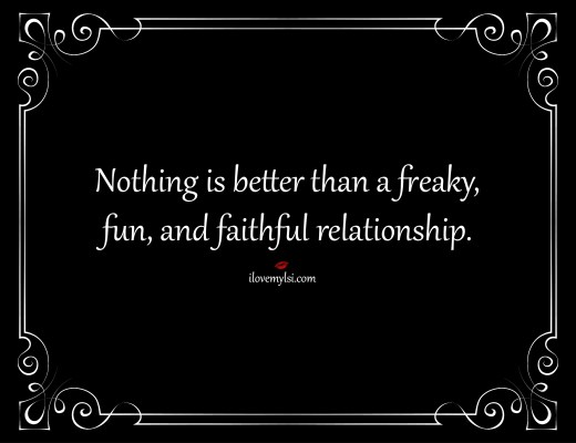 Nothing is better than a freaky, fun, and faithful relationship.