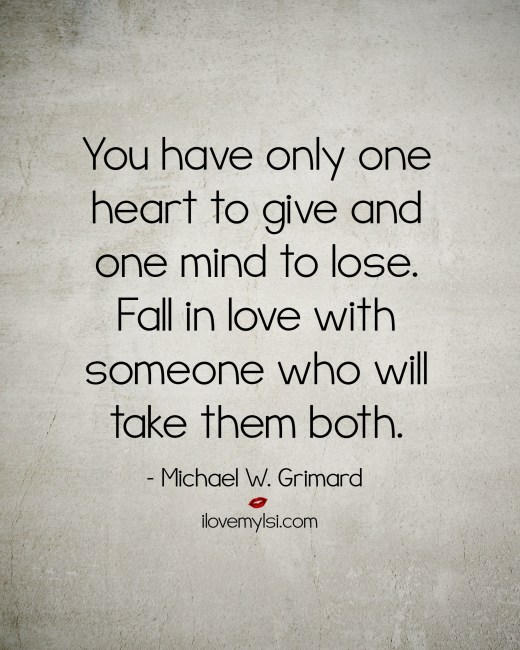 You have only one heart to give and one mind to lose. Fall in love with someone who will take them both.