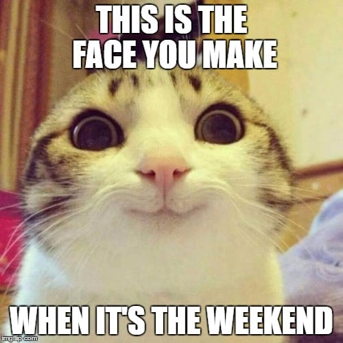 This Is The Face You Make When Its The Weekend