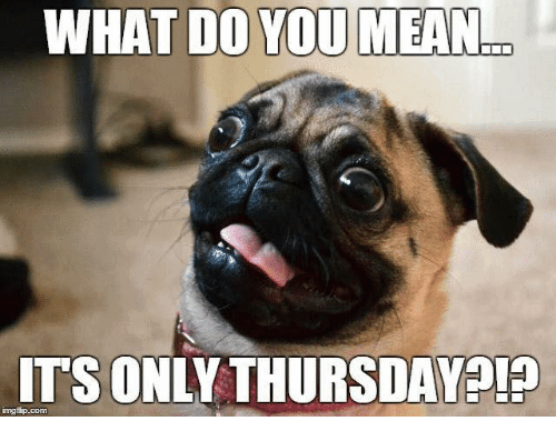 What Do You Mean Its Only Thursday Funny Meme