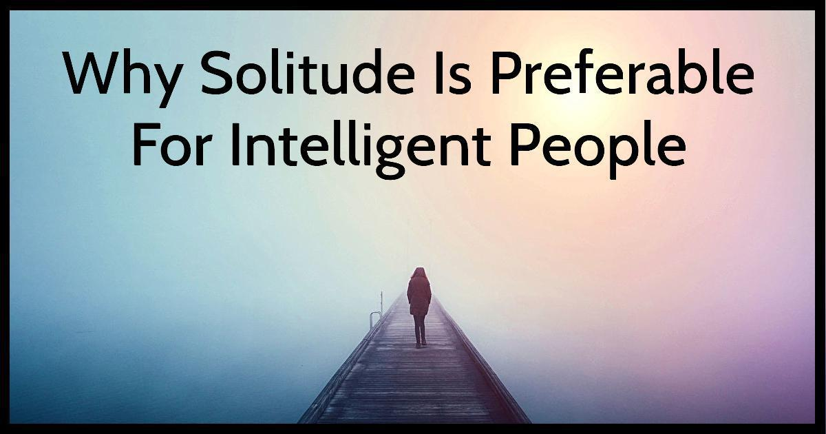 Why Solitude Is Preferable For Intelligent People
