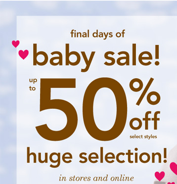 Final days of Baby Sale! Up to 50% off select styles. Huge  selection! In stores and online.