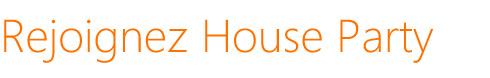 Rejoignez House Party