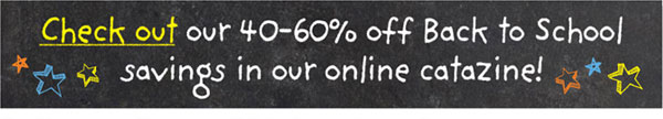 Check out our 40-60% off Back to School savings in our online catazine!