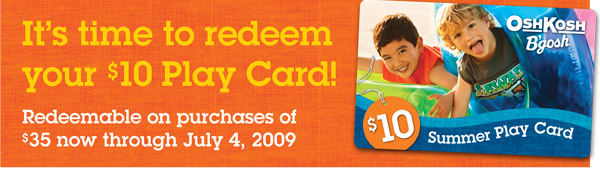 It's time to redeem your $10 Play Card! Redeemable on purchases of $35 now through July 4, 2009.