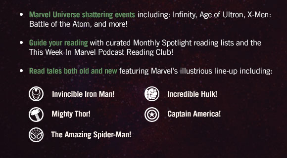 Marvel Universe shattering events including: Infinity, Age of Ultron, X-Men: Battle of the Atom, and more! Guide your reading with curated Monthly Spotlight reading lists and the This Week In Marvel podcast Reading Club! Read tales both old and new featuring Marvel's illustrious line-up including: Invinvible Iron Man, Incredible Hulk, Mighty Thor, Captain America and The Amazing Spider-Man!