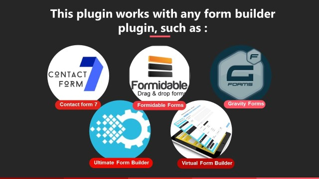 This plugin works with any form builder plugin, such as Contact form 7, Formidable Forms, Quform, Gravity Forms, Visual Form Builder, Virtual Form Builder