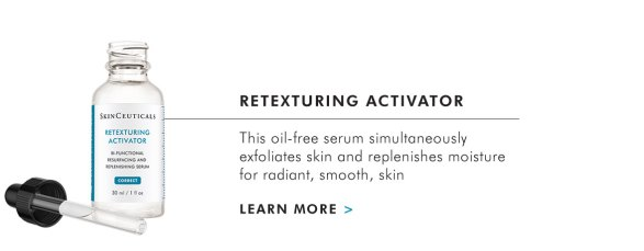 RETEXTURING ACTIVATOR - This oil-free serum simultaneously exfoliates skin and replenishes moisture for radiant, smooth, skin - LEARN MORE >