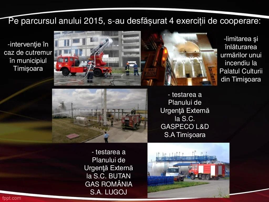 Pe parcursul anului 2015, s-au desfășurat 4 exerciții de cooperare: -intervenţie în caz de cutremur în municipiul Timișoar...