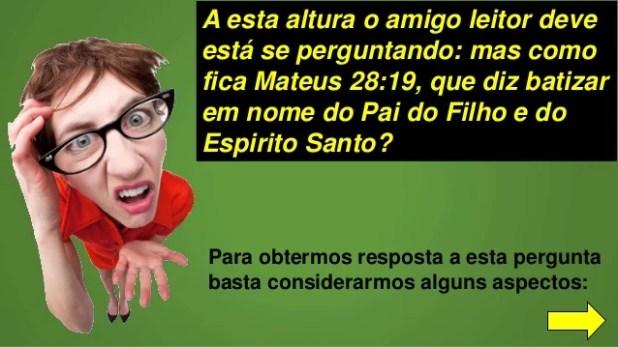 A esta altura o amigo leitor deve está se perguntando: mas como fica Mateus 28:19, que diz batizar em nome do Pai do Filho...