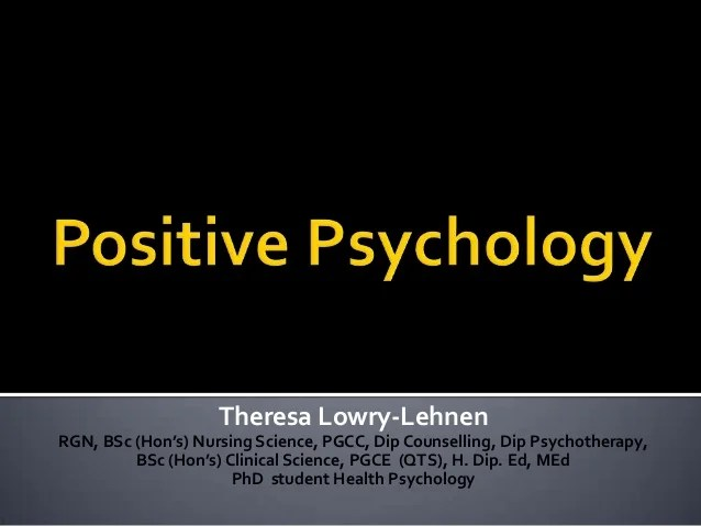 Positive Psychology. By Theresa Lowry-Lehnen. Lecturer of ...