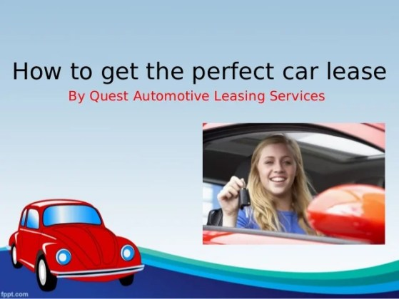 How to Get the Perfect Car Lease How to get the perfect car lease By Quest Automotive Leasing Services