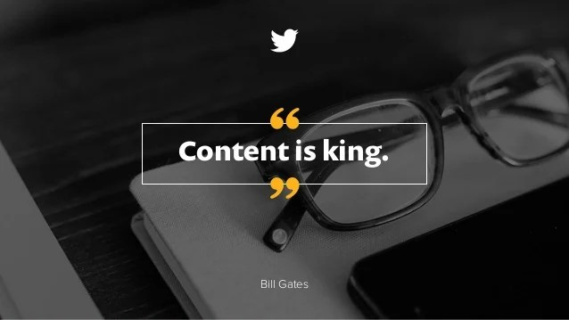 Content is king. Bill Gates