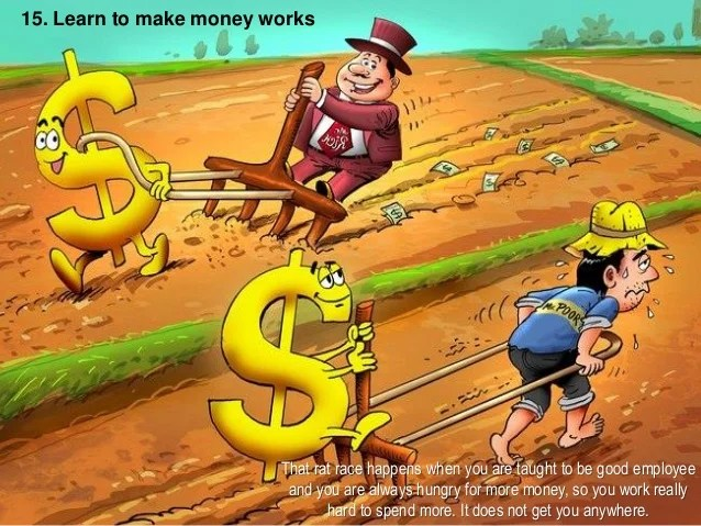 15. Learn to make money works That rat race happens when you are taught to be good employee and you are always hungry for ...