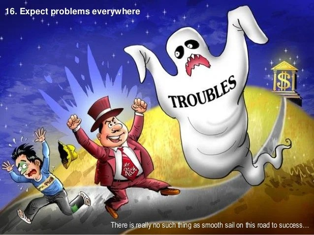 16. Expect problems everywhere There is really no such thing as smooth sail on this road to success…