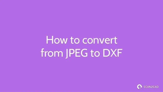Convert JPEG to DXF - The Ultimate Guide