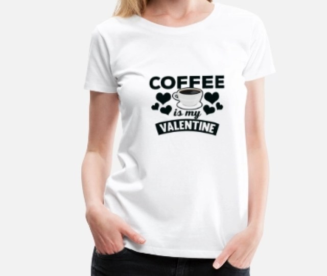 Anti Valentines Day Cool Coffee Is My Valentine T Shirt Womens Premium T