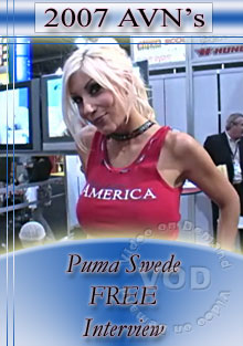 Freshly back from the 2007 AVN Awards, we're offering up some great FREE interviews from some of the industry's biggest stars! Puma Swede talks about her new venture in boy/girl porn, rough sex (hair pulling, spitting), her anticipation of doing anal scenes, things to look out for and much, much more! Enjoy!
