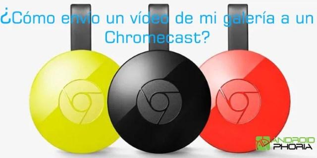 como envio un vídeo de la galeria a un chromecast