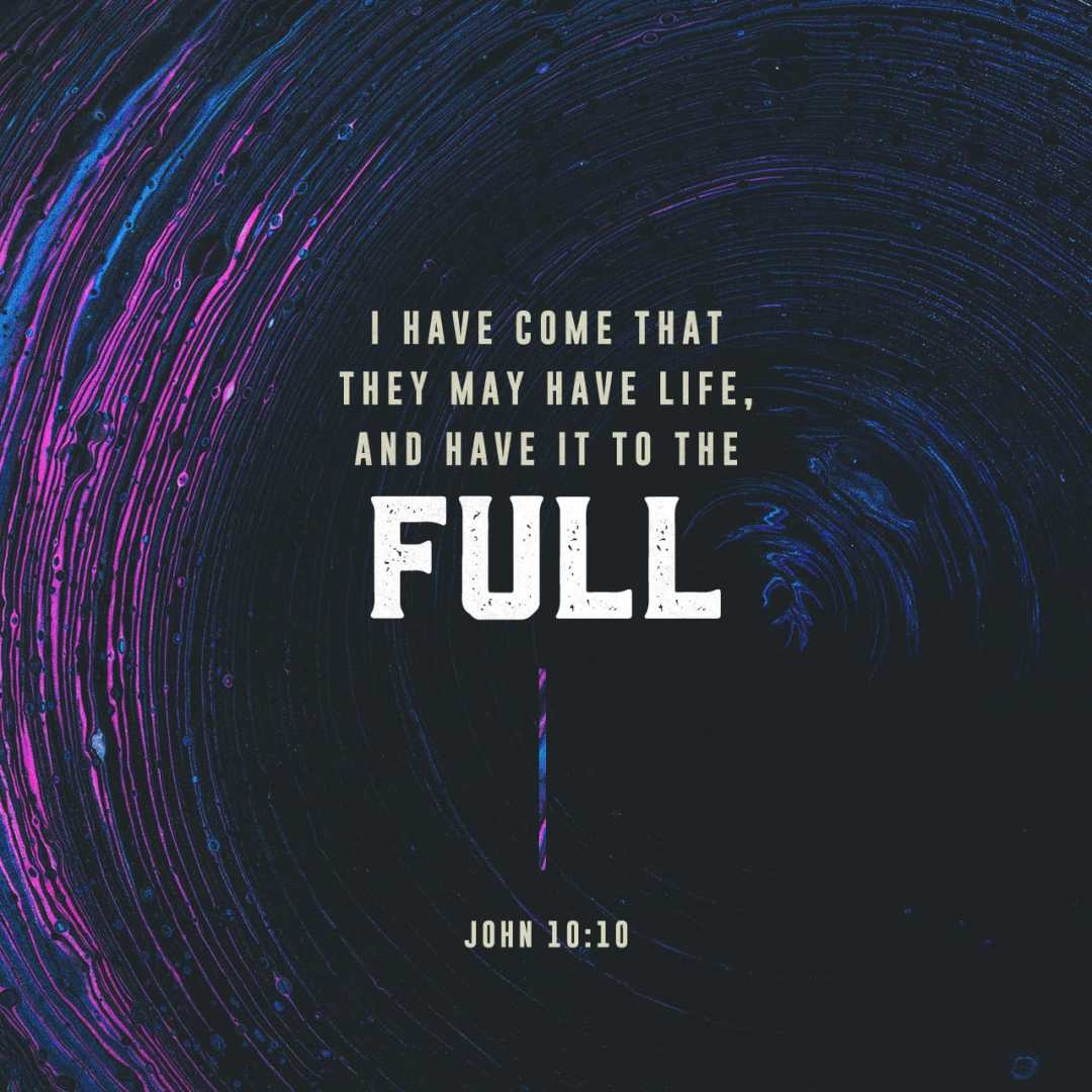 John 10:10 The thief comes only in order to steal and kill and destroy. I came that they may have life, and have it in abundance [to the ful...