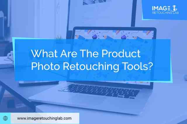 What Are The Product Photo Retouching Tools?