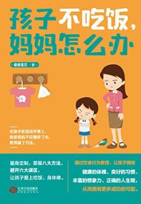 孩子不吃饭,妈妈怎么办(通过饮食行为教育,让孩子拥有健康的体魄、良好的习惯、丰富的想象力、正确的人生观,从而拥有更多成功的可能)