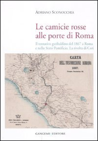 Le camicie rosse alle porte di Roma. Il tentativo garibaldino del 1867 a Roma e nello Stato Pontificio. La rivolta dei cori