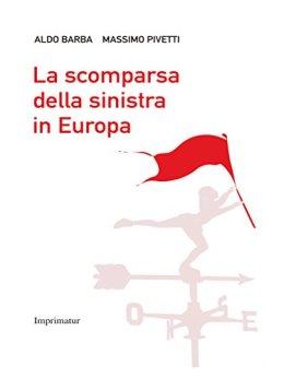 La scomparsa della sinistra in Europa di [Barba, Aldo, Massimo Pivetti]