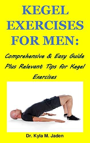 KEGEL EXERCISES FOR MEN:: Comprehensive & Easy Guide Plus Relevant Tips for Kegel Exercises