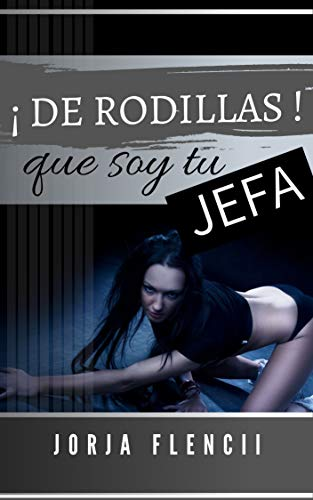 ¡De Rodillas!: Que soy tu jefa de Jorja Flencii