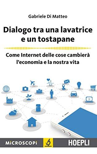 Dialogo tra una lavatrice e un tostapane: Come Internet delle cose cambierà l'economia e la nostra...