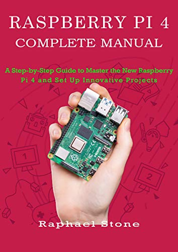 RASPBERRY PI 4 COMPLETE MANUAL: A Step-by-Step Guide to the New Raspberry Pi 4 and Set Up Innovative Projects (English Edition)