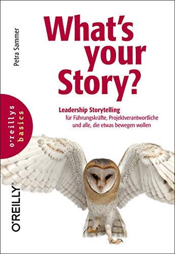 What's your Story?: Leadership Storytelling für Führungskräfte, Projektverantwortliche und alle, die etwas bewegen wollen (basics)
