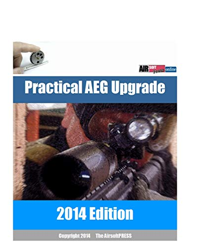 Practical Aeg Upgrade 2014: Airsoft Aeg Technical Reference Manual With Technical Details and Configuration Examples