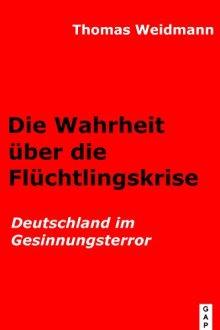 Die Wahrheit über die Flüchtlingskrise: Deutschland im Gesinnungsterror von [Weidmann, Thomas]