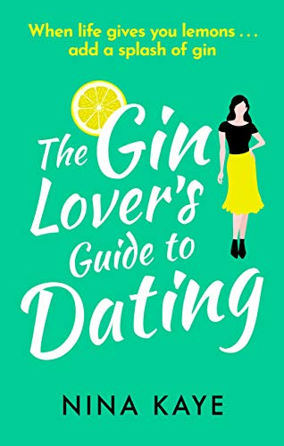 The Gin Lover's Guide to Dating: A sparkling and hilarious feel good romantic comedy by [Kaye, Nina]